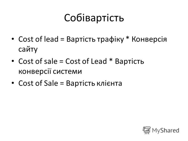 Собівартість Cost of lead = Вартість трафіку * Конверсія сайту Cost of sale = Cost of Lead * Вартість конверсії системи Cost of Sale = Вартість клієнта
