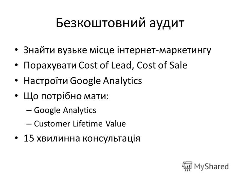 Безкоштовний аудит Знайти вузьке місце інтернет-маркетингу Порахувати Cost of Lead, Cost of Sale Настроїти Google Analytics Що потрібно мати: – Google Analytics – Customer Lifetime Value 15 хвилинна консультація