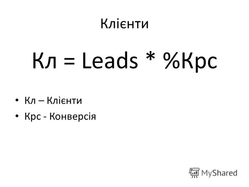 Клієнти Кл = Leads * %Крс Кл – Клієнти Крс - Конверсія