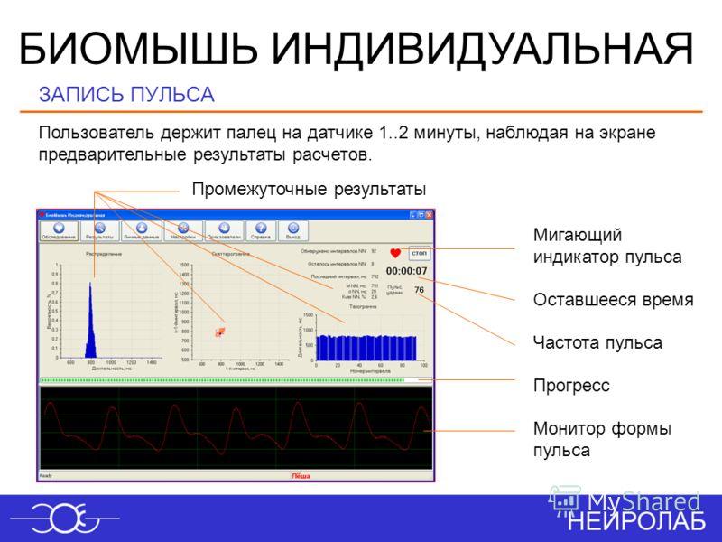 БИОМЫШЬ ИНДИВИДУАЛЬНАЯ Частота пульса Прогресс Мигающий индикатор пульса Монитор формы пульса Промежуточные результаты Оставшееся время Пользователь держит палец на датчике 1..2 минуты, наблюдая на экране предварительные результаты расчетов. ЗАПИСЬ П
