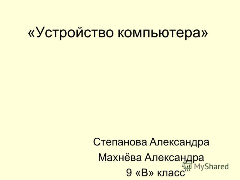 «Устройство компьютера» Степанова Александра Махнёва Александра 9 «В» класс