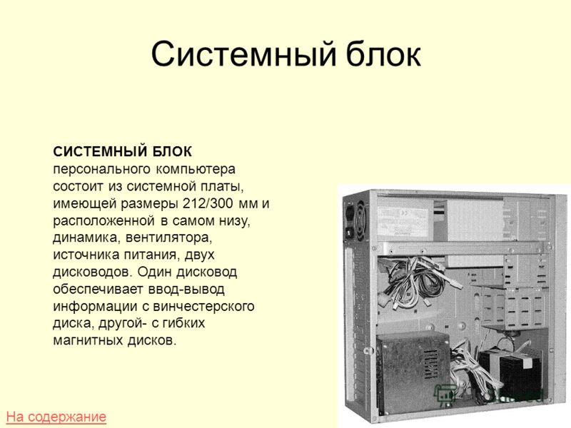 Системный блок СИСТЕМНЫЙ БЛОК персонального компьютера состоит из системной платы, имеющей размеры 212/300 мм и расположенной в самом низу, динамика, вентилятора, источника питания, двух дисководов. Один дисковод обеспечивает ввод-вывод информации с