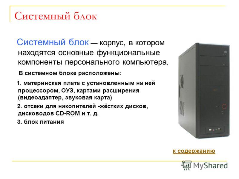 Системный блок Системный блок корпус, в котором находятся основные функциональные компоненты персонального компьютера. В системном блоке расположены: 1. материнская плата с установленным на ней процессором, ОУЗ, картами расширения (видеоадаптер, звук