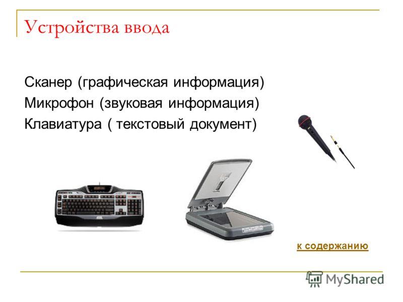 Устройства ввода Сканер (графическая информация) Микрофон (звуковая информация) Клавиатура ( текстовый документ) к содержанию