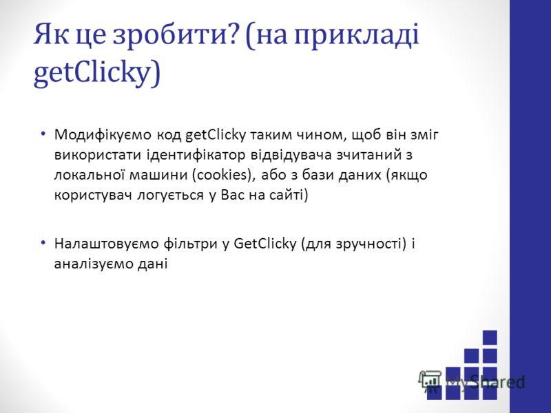 Як це зробити? (на прикладі getClicky) Модифікуємо код getClicky таким чином, щоб він зміг використати ідентифікатор відвідувача зчитаний з локальної машини (cookies), або з бази даних (якщо користувач логується у Вас на сайті) Налаштовуємо фільтри у