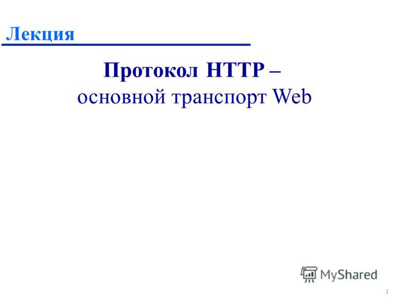 1 Лекция Протокол HTTP – основной транспорт Web