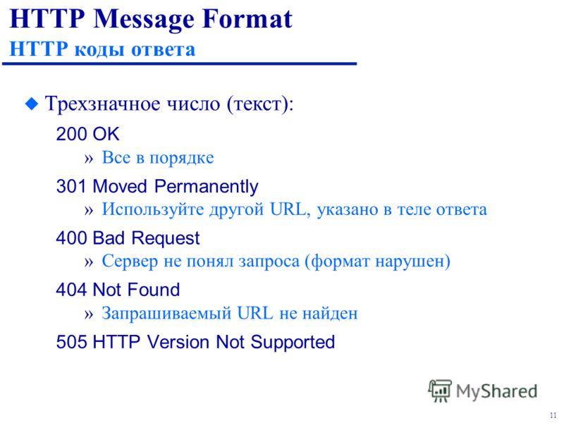 11 HTTP Message Format HTTP коды ответа 200 OK »Все в порядке 301 Moved Permanently »Используйте другой URL, указано в теле ответа 400 Bad Request »Сервер не понял запроса (формат нарушен) 404 Not Found »Запрашиваемый URL не найден 505 HTTP Version N