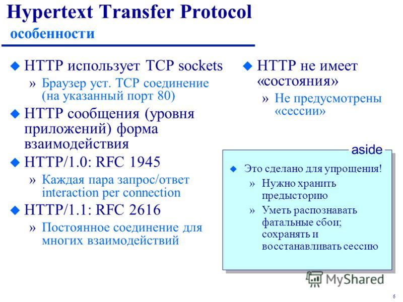 6 Hypertext Transfer Protocol особенности u HTTP использует TCP sockets »Браузер уст. TCP соединение (на указанный порт 80) u HTTP сообщения (уровня приложений) форма взаимодействия u HTTP/1.0: RFC 1945 »Каждая пара запрос/ответ interaction per conne