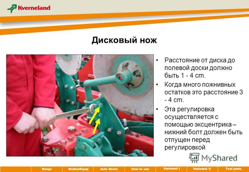 Test parts Variomat II Variomat I How to use Auto Reset RangeBodies/Equip Дисковый нож Расстояние от диска до полевой доски должно быть 1 - 4 cm. Когда много пожнивных остатков это расстояние 3 - 4 cm. Эта регулировка осуществляется с помощью эксцент