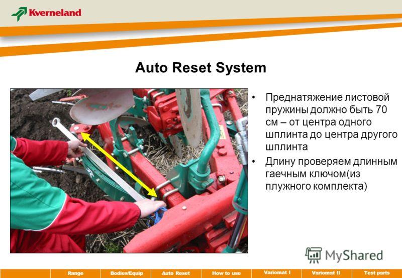 Test parts Variomat II Variomat I How to use Auto Reset RangeBodies/Equip Auto Reset System Преднатяжение листовой пружины должно быть 70 cм – от центра одного шплинта до центра другого шплинта Длину проверяем длинным гаечным ключом(из плужного компл
