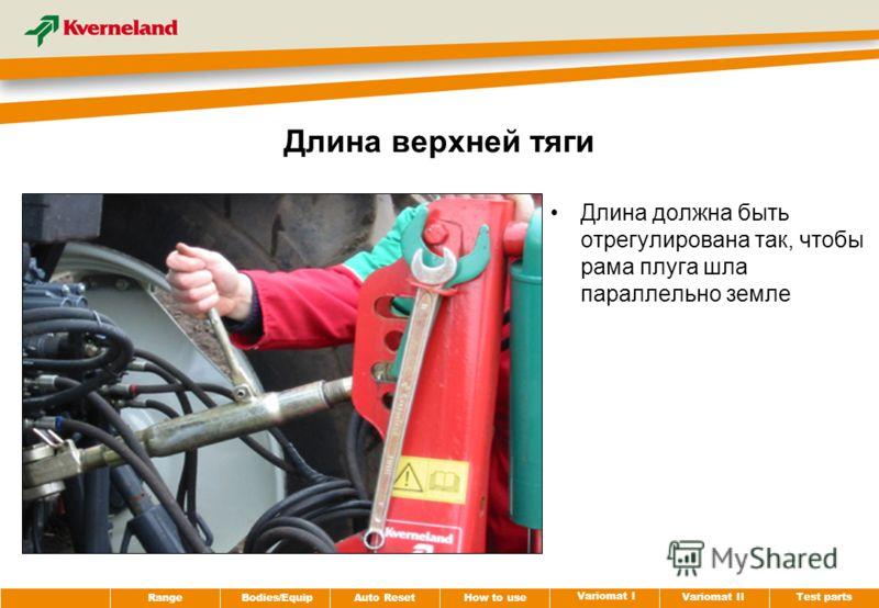 Test parts Variomat II Variomat I How to use Auto Reset RangeBodies/Equip Длина верхней тяги Длина должна быть отрегулирована так, чтобы рама плуга шла параллельно земле