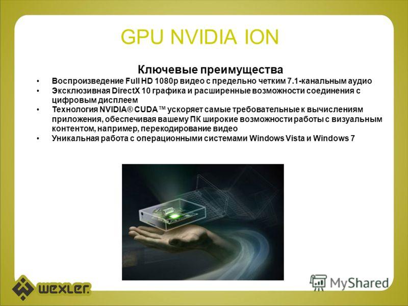 GPU NVIDIA ION Ключевые преимущества Воспроизведение Full HD 1080p видео с предельно четким 7.1-канальным аудио Эксклюзивная DirectX 10 графика и расширенные возможности соединения с цифровым дисплеем Технология NVIDIA® CUDA ускоряет самые требовател