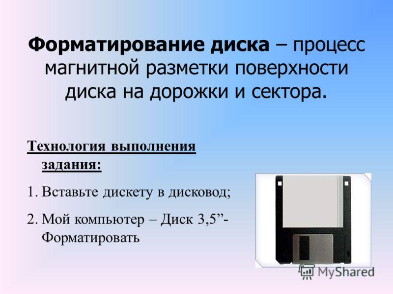 Форматирование диска – процесс магнитной разметки поверхности диска на дорожки и сектора. Технология выполнения задания: 1.Вставьте дискету в дисковод; 2.Мой компьютер – Диск 3,5- Форматировать
