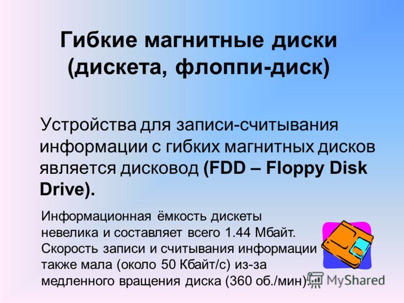 Гибкие магнитные диски (дискета, флоппи-диск) Устройства для записи-считывания информации с гибких магнитных дисков является дисковод (FDD – Floppy Disk Drive). Информационная ёмкость дискеты невелика и составляет всего 1.44 Мбайт. Скорость записи и