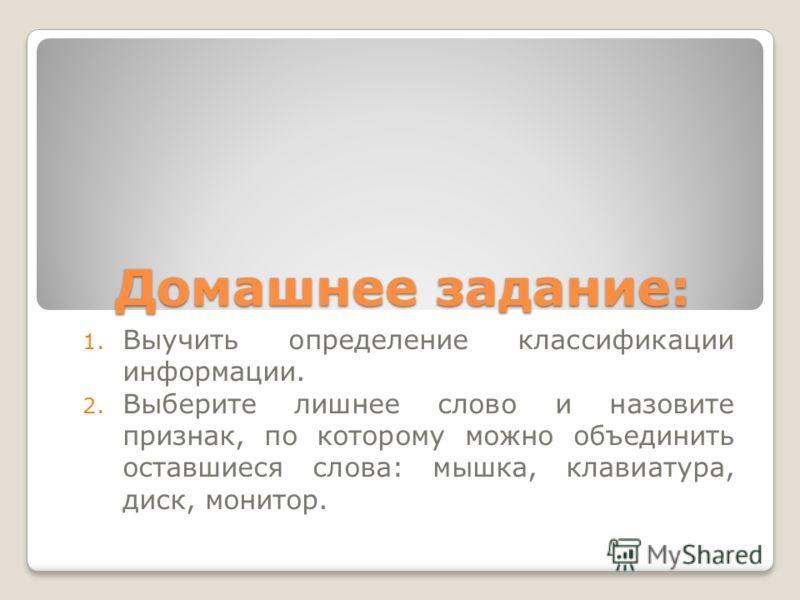 Домашнее задание: 1. Выучить определение классификации информации. 2. Выберите лишнее слово и назовите признак, по которому можно объединить оставшиеся слова: мышка, клавиатура, диск, монитор.