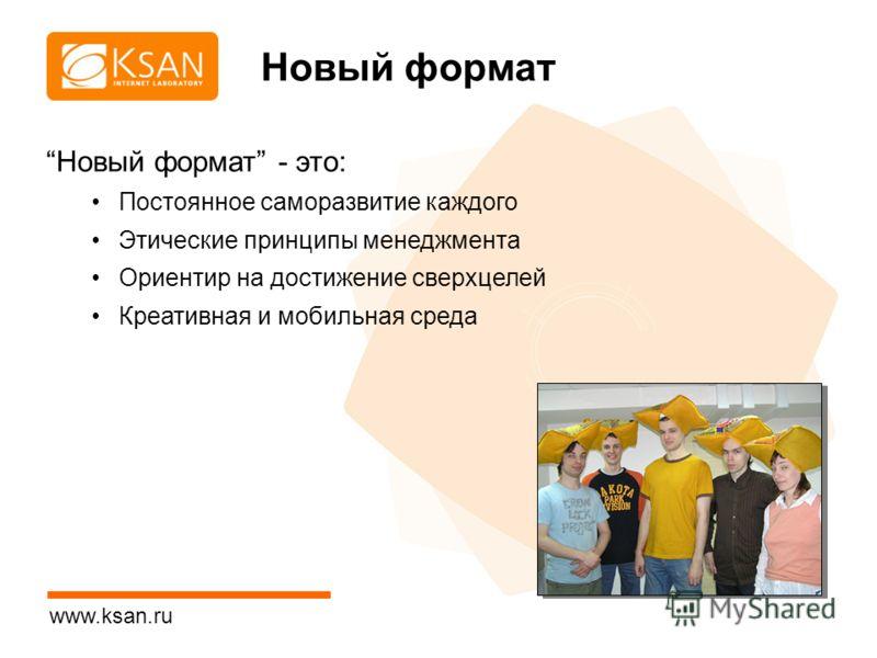 www.ksan.ru Новый формат Новый формат - это: Постоянное саморазвитие каждого Этические принципы менеджмента Ориентир на достижение сверхцелей Креативная и мобильная среда