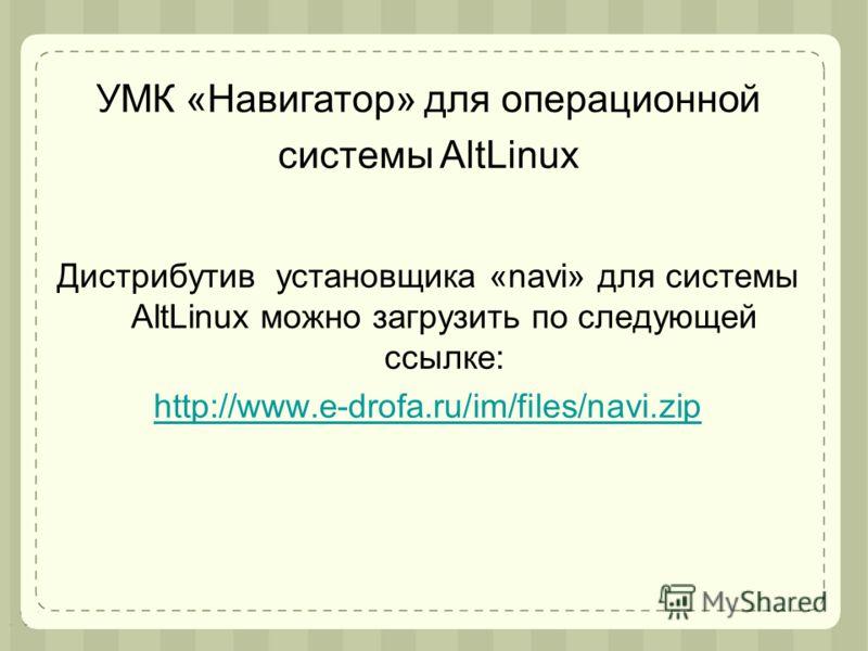 Дистрибутив установщика «navi» для системы AltLinux можно загрузить по следующей ссылке: http://www.e-drofa.ru/im/files/navi.zip УМК «Навигатор» для операционной системы AltLinux