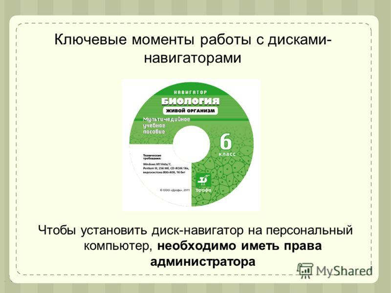 Ключевые моменты работы с дисками- навигаторами Чтобы установить диск-навигатор на персональный компьютер, необходимо иметь права администратора