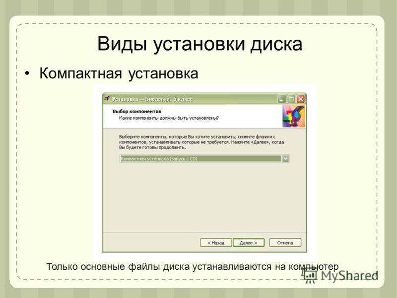 Виды установки диска Компактная установка Только основные файлы диска устанавливаются на компьютер