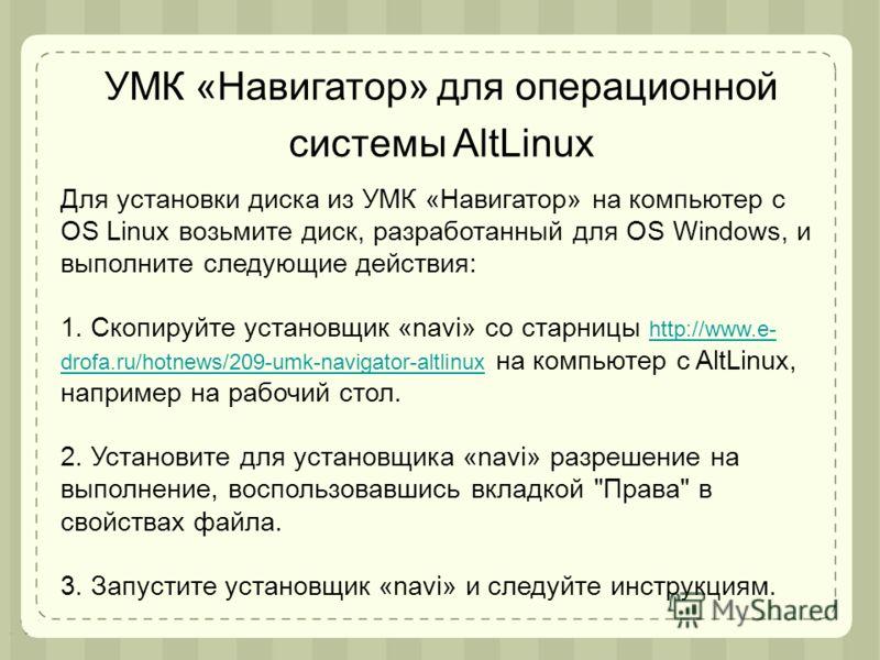 Для установки диска из УМК «Навигатор» на компьютер с OS Linux возьмите диск, разработанный для OS Windows, и выполните следующие действия: 1. Скопируйте установщик «navi» со старницы http://www.e- drofa.ru/hotnews/209-umk-navigator-altlinux на компь