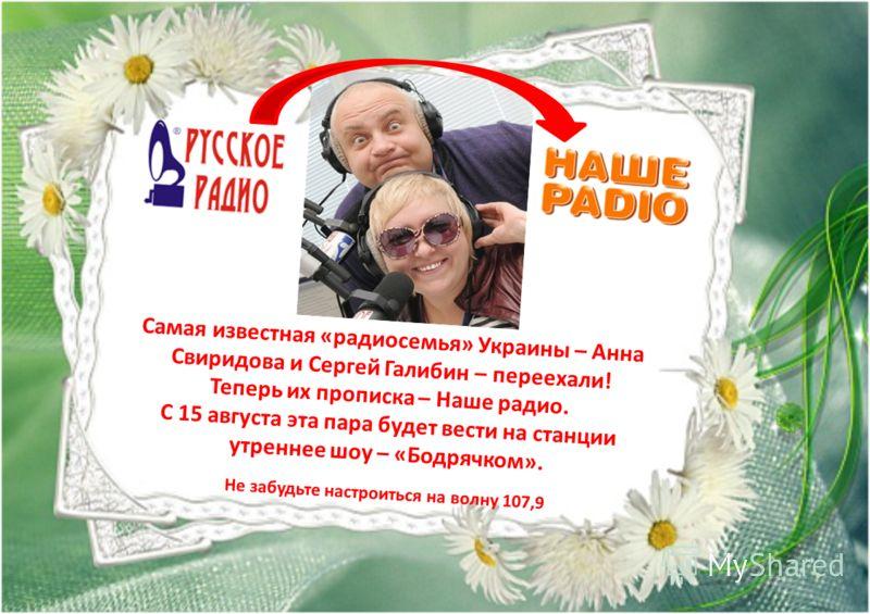 Самая известная «радиосемья» Украины – Анна Свиридова и Сергей Галибин – переехали! Теперь их прописка – Наше радио. С 15 августа эта пара будет вести на станции утреннее шоу – «Бодрячком». Не забудьте настроиться на волну 107,9