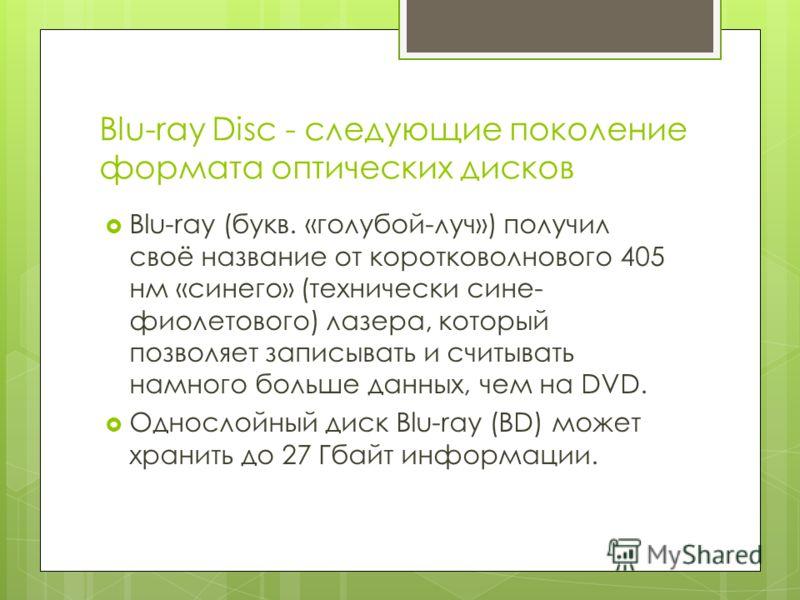 Blu-ray Disc - следующие поколение формата оптических дисков Blu-ray (букв. «голубой-луч») получил своё название от коротковолнового 405 нм «синего» (технически сине- фиолетового) лазера, который позволяет записывать и считывать намного больше данных