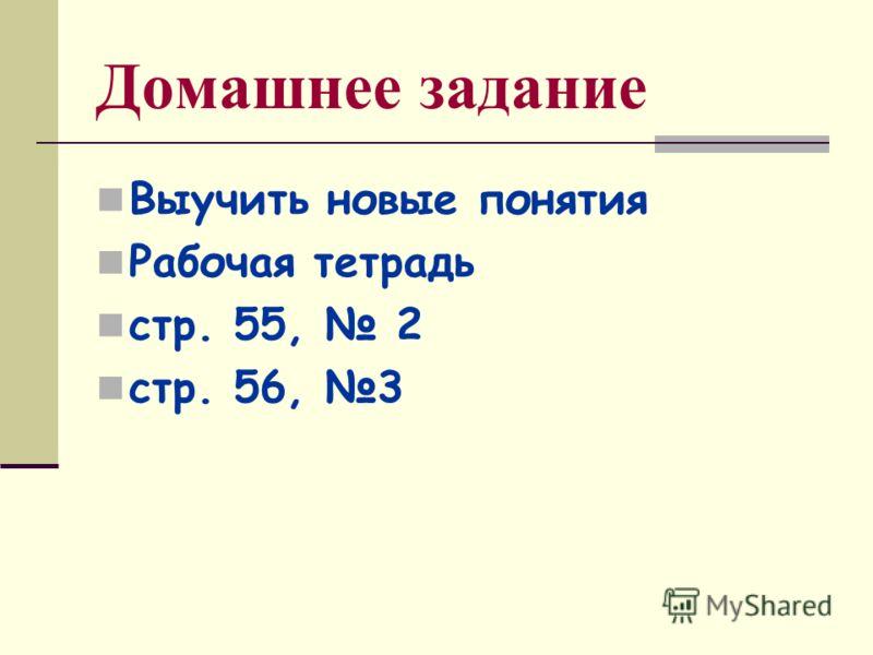 Домашнее задание Выучить новые понятия Рабочая тетрадь стр. 55, 2 стр. 56, 3