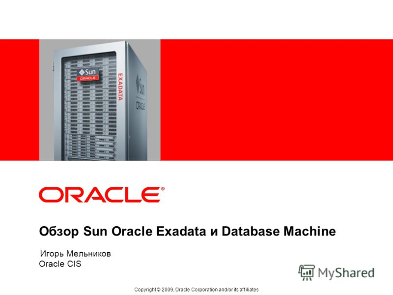 Обзор Sun Oracle Exadata и Database Machine Oracle CIS Copyright © 2009, Oracle Corporation and/or its affiliates Игорь Мельников