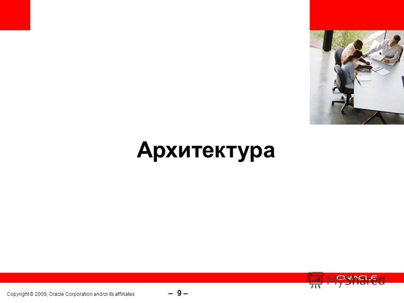 Copyright © 2009, Oracle Corporation and/or its affiliates – 9 – Архитектура