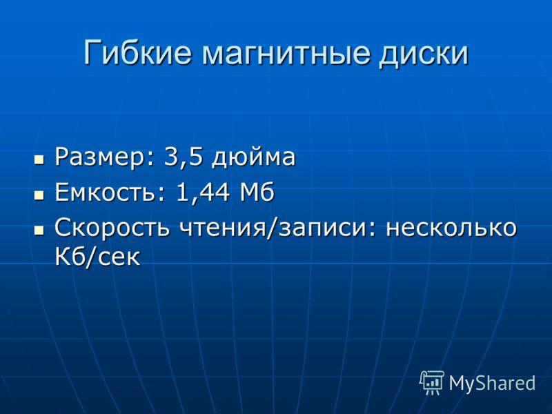 Гибкие магнитные диски Размер: 3,5 дюйма Размер: 3,5 дюйма Емкость: 1,44 Мб Емкость: 1,44 Мб Скорость чтения/записи: несколько Кб/сек Скорость чтения/записи: несколько Кб/сек