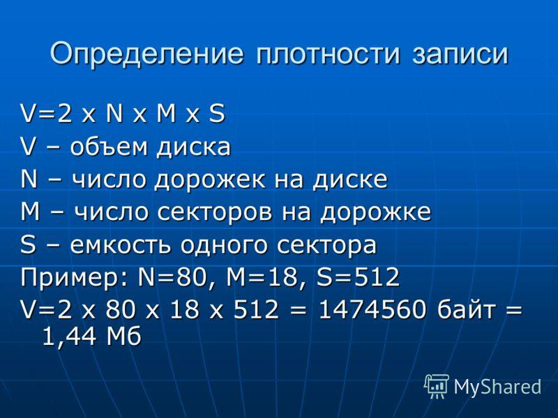 Определение плотности записи V=2 x N x M x S V – объем диска N – число дорожек на диске M – число секторов на дорожке S – емкость одного сектора Пример: N=80, M=18, S=512 V=2 x 80 x 18 x 512 = 1474560 байт = 1,44 Мб