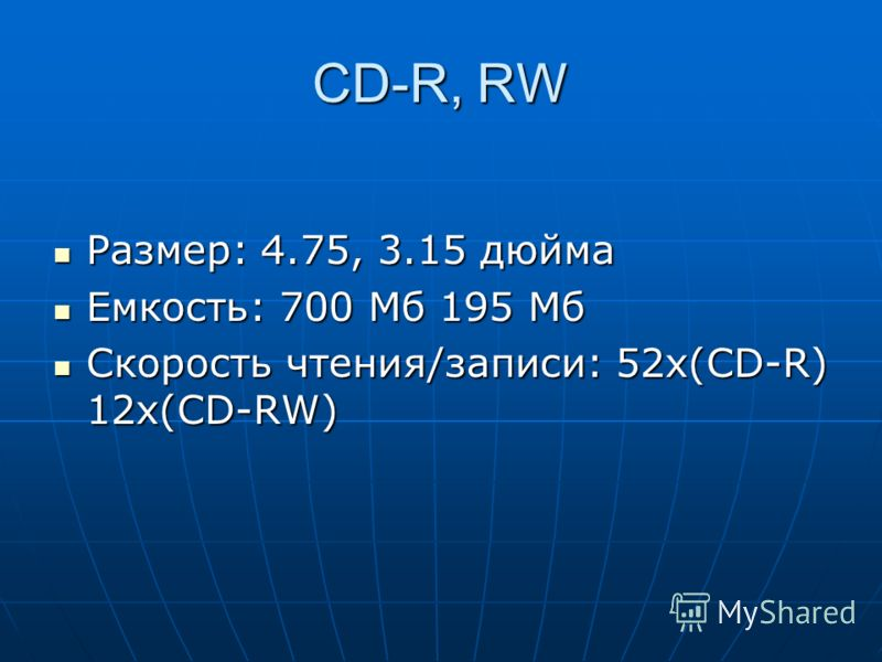 CD-R, RW Размер: 4.75, 3.15 дюйма Размер: 4.75, 3.15 дюйма Емкость: 700 Мб 195 Мб Емкость: 700 Мб 195 Мб Скорость чтения/записи: 52x(CD-R) 12x(CD-RW) Скорость чтения/записи: 52x(CD-R) 12x(CD-RW)
