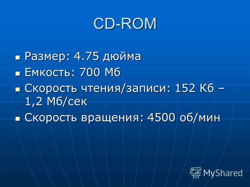 CD-ROM Размер: 4.75 дюйма Размер: 4.75 дюйма Емкость: 700 Мб Емкость: 700 Мб Скорость чтения/записи: 152 Кб – 1,2 Мб/сек Скорость чтения/записи: 152 Кб – 1,2 Мб/сек Скорость вращения: 4500 об/мин Скорость вращения: 4500 об/мин