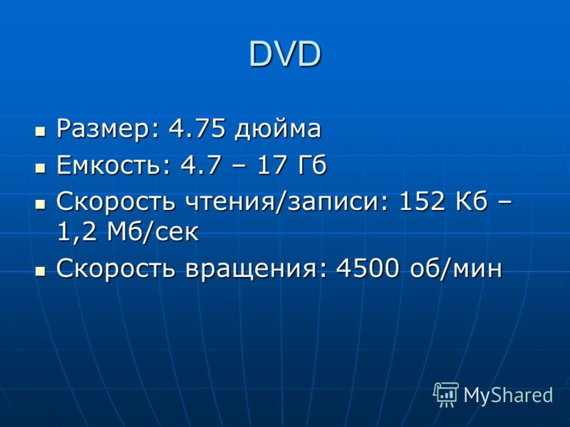DVD Размер: 4.75 дюйма Размер: 4.75 дюйма Емкость: 4.7 – 17 Гб Емкость: 4.7 – 17 Гб Скорость чтения/записи: 152 Кб – 1,2 Мб/сек Скорость чтения/записи: 152 Кб – 1,2 Мб/сек Скорость вращения: 4500 об/мин Скорость вращения: 4500 об/мин