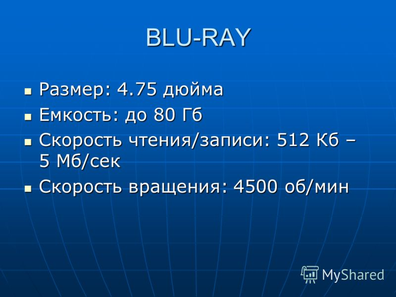 BLU-RAY Размер: 4.75 дюйма Размер: 4.75 дюйма Емкость: до 80 Гб Емкость: до 80 Гб Скорость чтения/записи: 512 Кб – 5 Мб/сек Скорость чтения/записи: 512 Кб – 5 Мб/сек Скорость вращения: 4500 об/мин Скорость вращения: 4500 об/мин