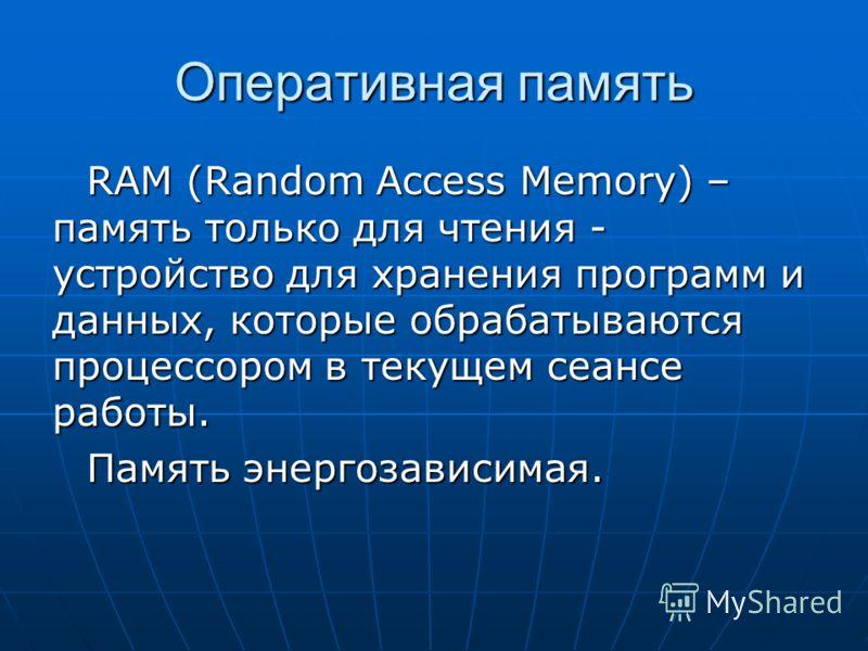 Оперативная память RAM (Random Access Memory) – память только для чтения - устройство для хранения программ и данных, которые обрабатываются процессором в текущем сеансе работы. Память энергозависимая.