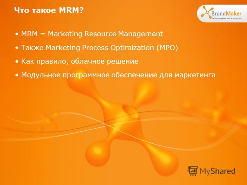 Что такое MRM? MRM = Marketing Resource Management Также Marketing Process Optimization (MPO) Как правило, облачное решение Модульное программное обеспечение для маркетинга