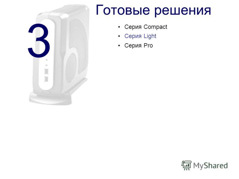 3 Готовые решения Серия Compact Серия Light Серия Pro
