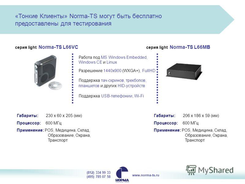 серия light Norma-TS L66VC серия light Norma-TS L66MB Работа под MS Windows Embedded, Windows CE и Linux Разрешение 1440x900 (WXGA+), FullHD Поддержка USB-телефонии, Wi-Fi Поддержка тач-скринов, трекболов, планшетов и других HID-устройств Габариты: 2