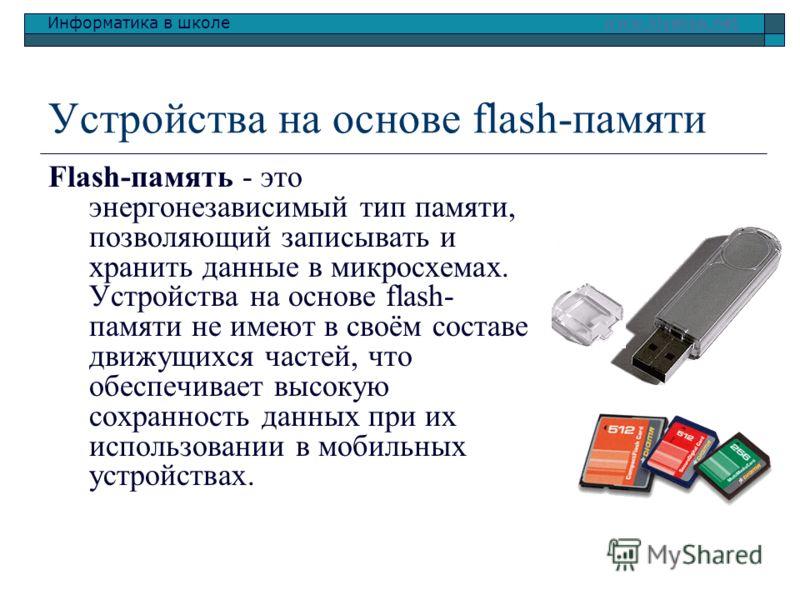 Информатика в школе www.klyaksa.netwww.klyaksa.net Устройства на основе flash-памяти Flash-память - это энергонезависимый тип памяти, позволяющий записывать и хранить данные в микросхемах. Устройства на основе flash- памяти не имеют в своём составе д