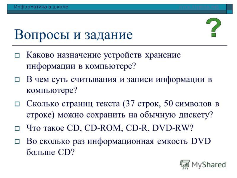 Информатика в школе www.klyaksa.netwww.klyaksa.net Вопросы и задание Каково назначение устройств хранение информации в компьютере? В чем суть считывания и записи информации в компьютере? Сколько страниц текста (37 строк, 50 символов в строке) можно с