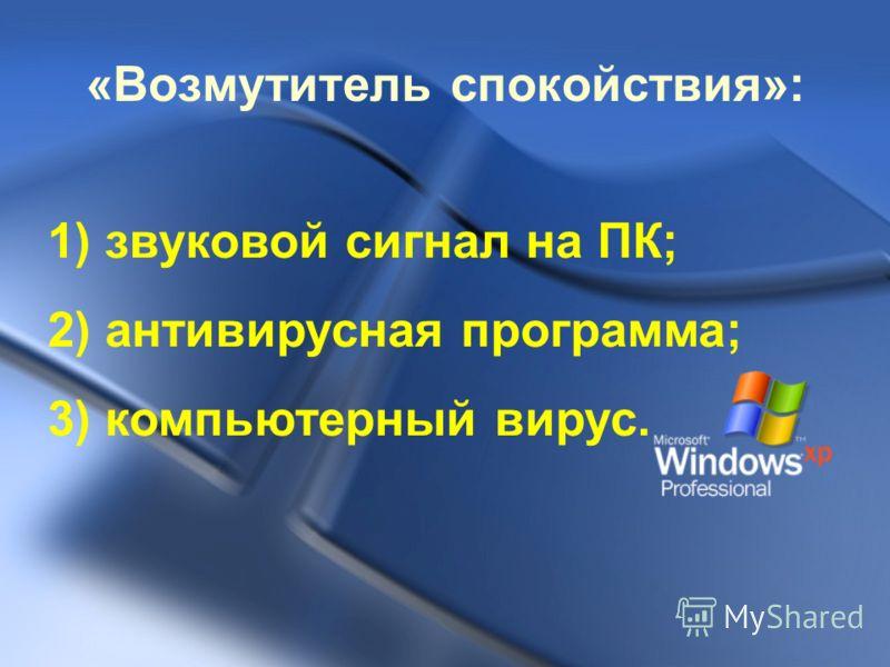 «Возмутитель спокойствия»: 1) звуковой сигнал на ПК; 2) антивирусная программа; 3) компьютерный вирус.