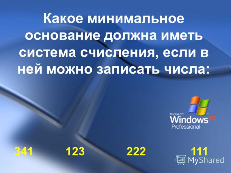 Какое минимальное основание должна иметь система счисления, если в ней можно записать числа: 341 123 222 111