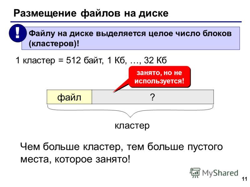 11 Размещение файлов на диске Файлу на диске выделяется целое число блоков (кластеров)! ! 1 кластер = 512 байт, 1 Кб, …, 32 Кб файл? кластер занято, но не используется! Чем больше кластер, тем больше пустого места, которое занято!