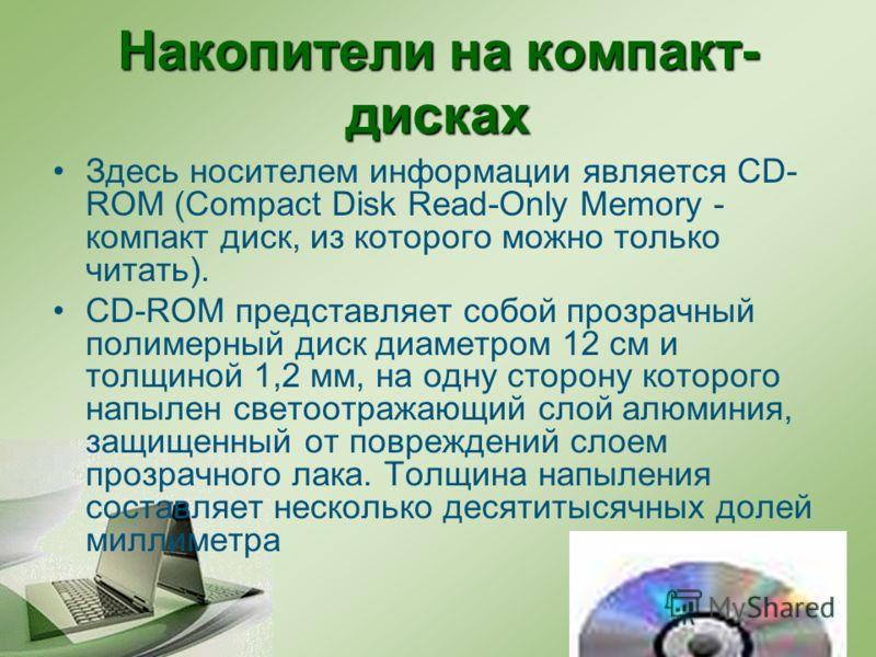 Накопители на компакт- дисках Здесь носителем информации является CD- ROM (Сompact Disk Read-Only Memory - компакт диск, из которого можно только читать). CD-ROM представляет собой прозрачный полимерный диск диаметром 12 см и толщиной 1,2 мм, на одну