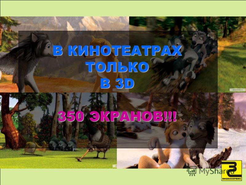В КИНОТЕАТРАХ ТОЛЬКО В 3D 350 ЭКРАНОВ!!!