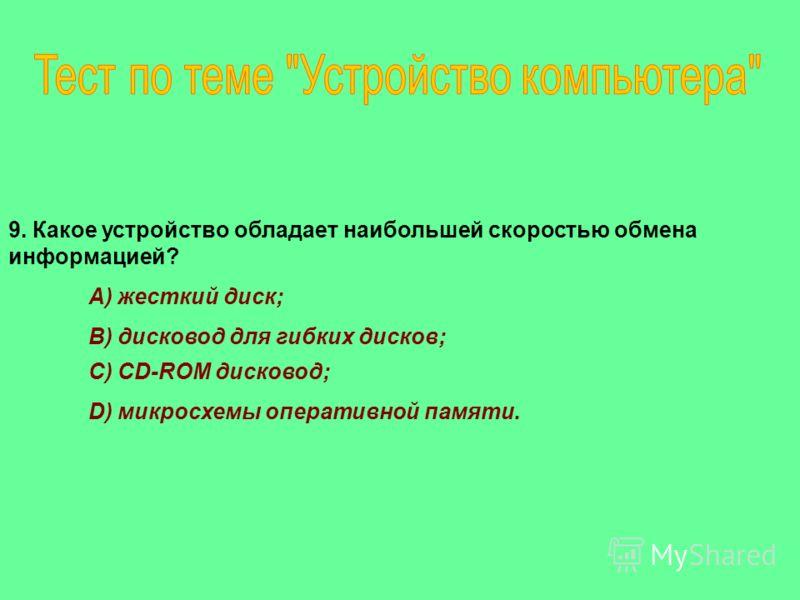 9. Какое устройство обладает наибольшей скоростью обмена информацией? A) жесткий диск; B) дисковод для гибких дисков; C) CD-ROM дисковод; D) микросхемы оперативной памяти.