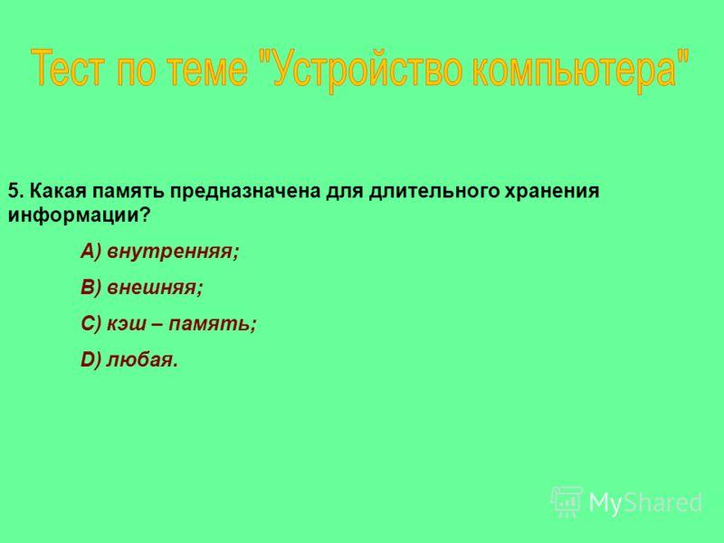 5. Какая память предназначена для длительного хранения информации? A) внутренняя; B) внешняя; C) кэш – память; D) любая.