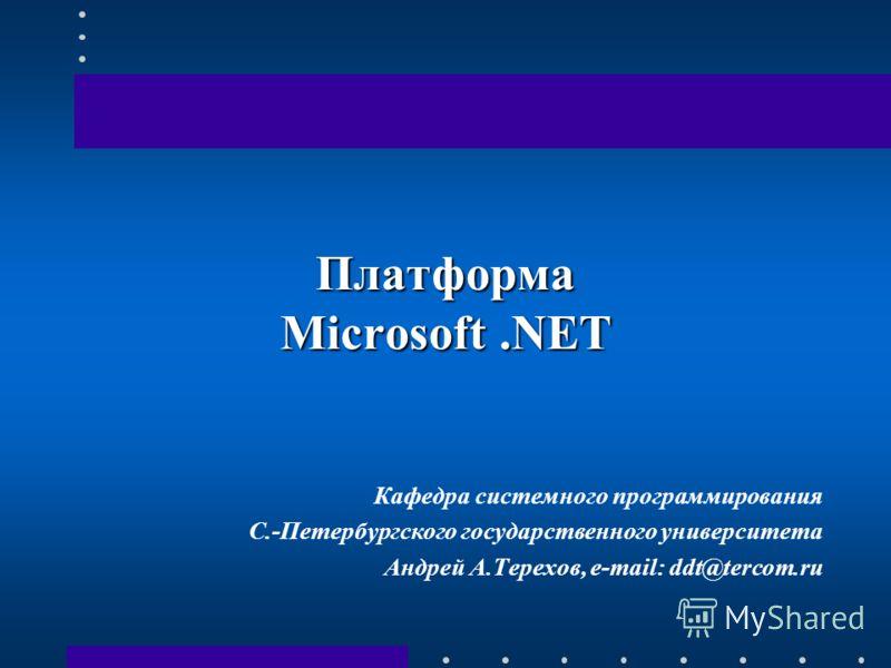 Платформа Microsoft.NET Кафедра системного программирования С.-Петербургского государственного университета Андрей А.Терехов, e-mail: ddt@tercom.ru