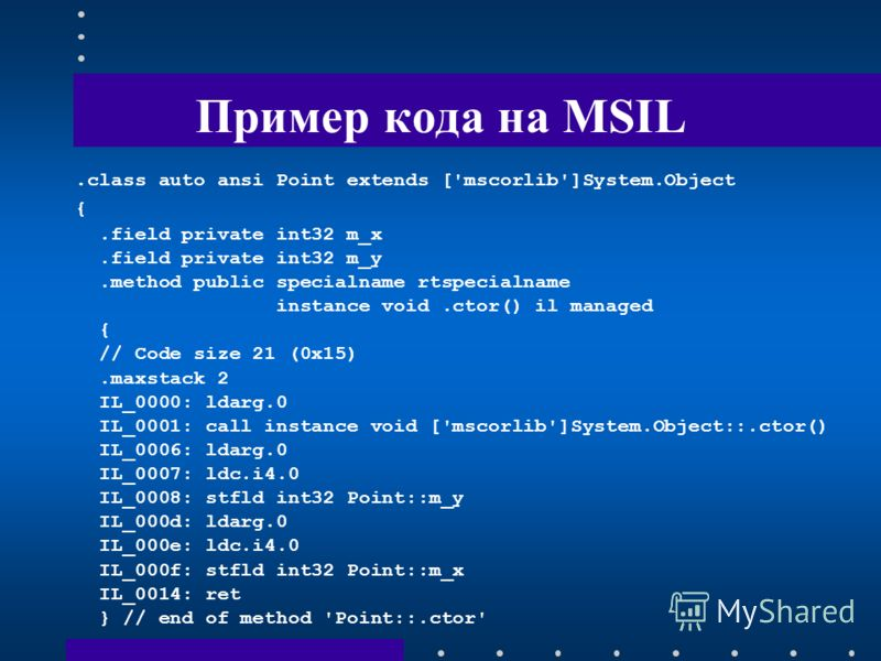 Пример кода на MSIL.class auto ansi Point extends ['mscorlib']System.Object {.field private int32 m_x.field private int32 m_y.method public specialname rtspecialname instance void.ctor() il managed { // Code size 21 (0x15).maxstack 2 IL_0000: ldarg.0